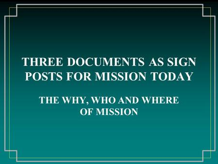 THREE DOCUMENTS AS SIGN POSTS FOR MISSION TODAY THE WHY, WHO AND WHERE OF MISSION.