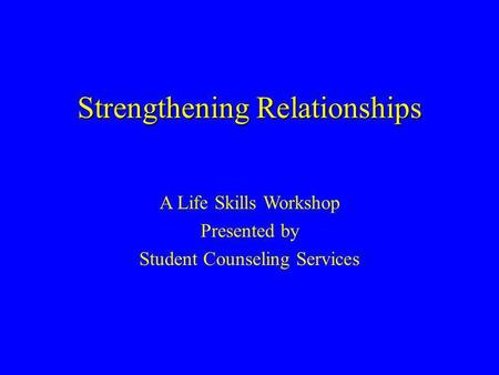 Strengthening Relationships A Life Skills Workshop Presented by Student Counseling Services.