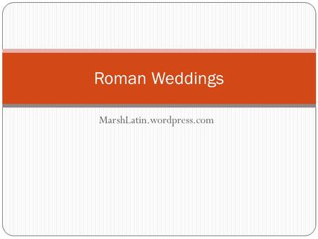 MarshLatin.wordpress.com Roman Weddings. What could the customs and traditions of ancient Roman weddings possibly have in common with your own stylish,