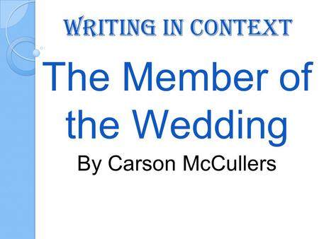 Writing in Context The Member of the Wedding By Carson McCullers.