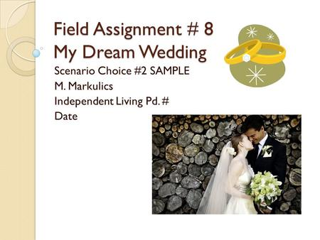 Field Assignment # 8 My Dream Wedding Scenario Choice #2 SAMPLE M. Markulics Independent Living Pd. # Date.