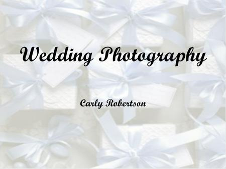 Wedding Photography Carly Robertson. The Objective: Capture the essence of the wedding, the joy and the grievances. Pictures should be pleasing to the.