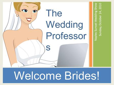 Naples Sunset Wedding Show Sunday, October 24, 2010 Welcome Brides! The Wedding Professor s.