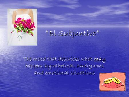 *El Subjuntivo* *El Subjuntivo* The mood that describes what may happen: hypothetical, ambiguous and emotional situations.