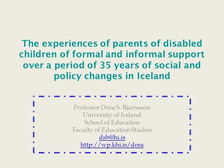 The experiences of parents of disabled children of formal and informal support over a period of 35 years of social and policy changes in Iceland Professor.