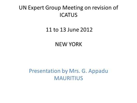 UN Expert Group Meeting on revision of ICATUS 11 to 13 June 2012 NEW YORK Presentation by Mrs. G. Appadu MAURITIUS.