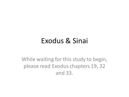 Exodus & Sinai While waiting for this study to begin, please read Exodus chapters 19, 32 and 33.