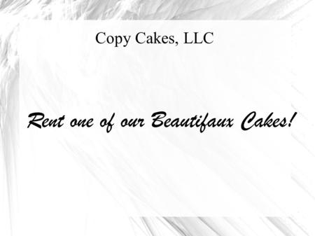 Copy Cakes, LLC Rent one of our Beautifaux Cakes!.