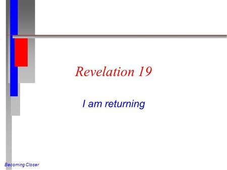 Becoming Closer Revelation 19 I am returning. Becoming Closer Four-fold Hallelujah (Rev 19:1-6 NIV) After this I heard what sounded like the roar of a.
