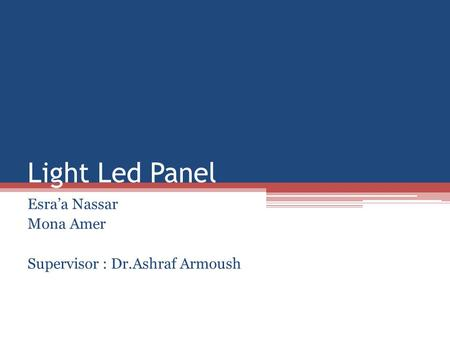 Light Led Panel Esraa Nassar Mona Amer Supervisor : Dr.Ashraf Armoush.