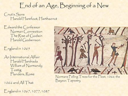 End of an Age, Beginning of a New Cnuts Sons Harold Harefoot, Harthacnut Edward the Confessor Norman Connection The Rise of Godwin Harold Godwinson England.