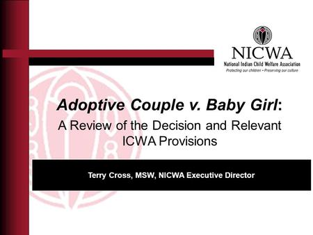 Adoptive Couple v. Baby Girl: A Review of the Decision and Relevant ICWA Provisions Terry Cross, MSW, NICWA Executive Director.