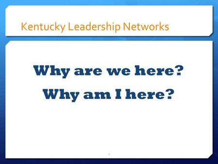 Kentucky Leadership Networks Why are we here? Why am I here? 1.