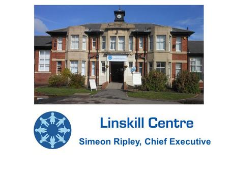 Simeon Ripley, Chief Executive. History / Background - Linskill School until 1987 - Education Centre by NTC until 2005 - Planned closure and demolition.