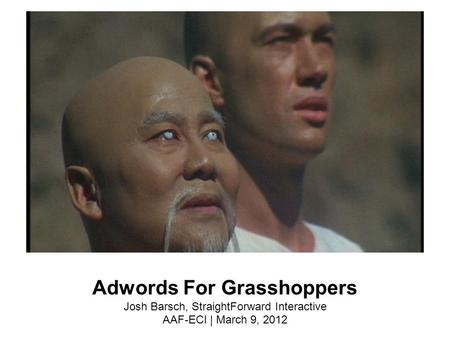 Adwords For Grasshoppers Josh Barsch, StraightForward Interactive AAF-ECI | March 9, 2012.
