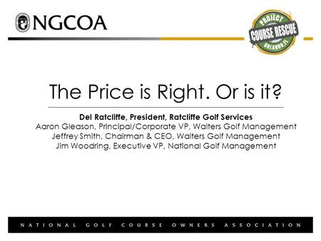 The Price is Right. Or is it? Del Ratcliffe, President, Ratcliffe Golf Services Aaron Gleason, Principal/Corporate VP, Walters Golf Management Jeffrey.