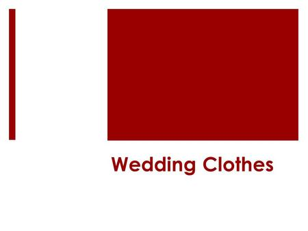 Wedding Clothes. Matthew 22:1-10 A King prepares a wedding banquet for his son. Some are invited but refuse to come. Those invited are more concerned.
