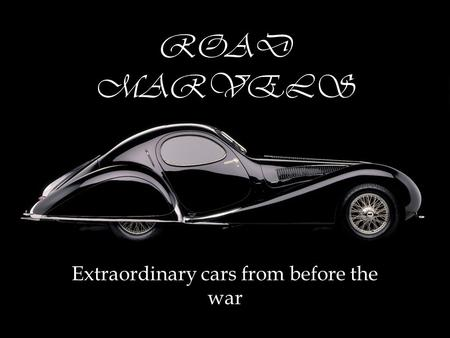 ROAD MARVELS Extraordinary cars from before the war.