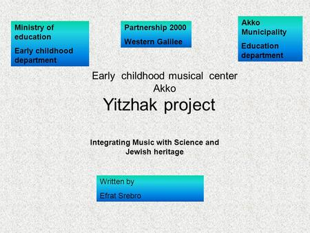 Akko Municipality Education department Ministry of education Early childhood department Yitzhak project Integrating Music with Science and Jewish heritage.