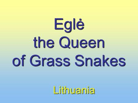 Eglė the Queen of Grass Snakes Lithuania. Once upon a time there lived an old man and his wife. They had twelve sons and three daughters. They had twelve.