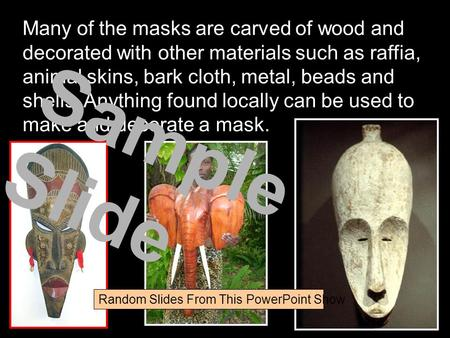 Many of the masks are carved of wood and decorated with other materials such as raffia, animal skins, bark cloth, metal, beads and shells. Anything found.