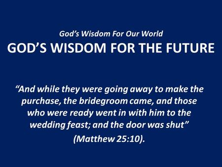Gods Wisdom For Our World GODS WISDOM FOR THE FUTURE And while they were going away to make the purchase, the bridegroom came, and those who were ready.