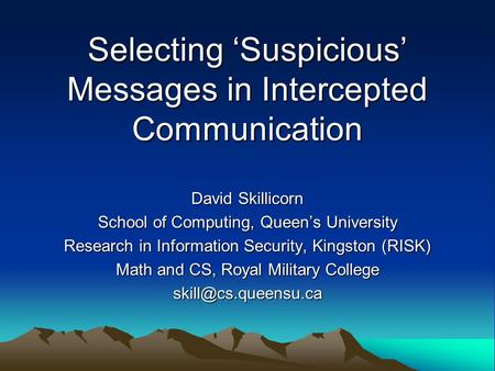 Selecting Suspicious Messages in Intercepted Communication David Skillicorn School of Computing, Queens University Research in Information Security, Kingston.