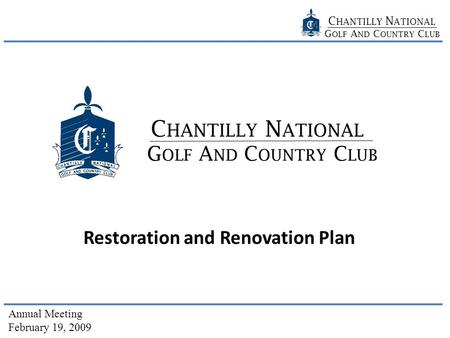 C HANTILLY N ATIONAL G OLF A ND C OUNTRY C LUB Annual Meeting February 19, 2009 G OLF A ND C OUNTRY C LUB C HANTILLY N ATIONAL Restoration and Renovation.