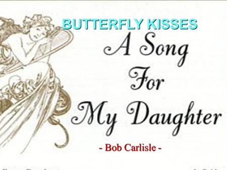 - Bob Carlisle - BUTTERFLY KISSES There are two things I know for sure She was sent here from heaven, and shes Daddys little girl.
