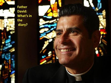 Father David: Whats in the diary?. Father Davids Diary Monday: Assembly at the Infants Tuesday: Baptising Baby Joe Wednesday: Wedding for Kerry and John.