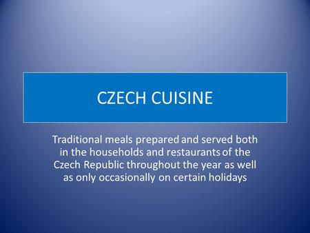 CZECH CUISINE Traditional meals prepared and served both in the households and restaurants of the Czech Republic throughout the year as well as only occasionally.