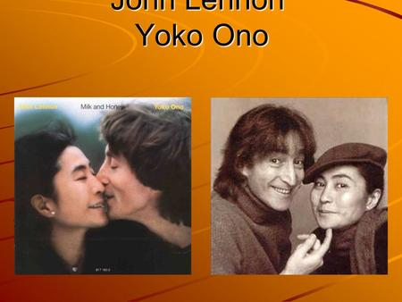 John Lennon Yoko Ono. - They first met in London in november 1966 at Onos-art exibition. - John was twenty-eight years old and Yoko was thirthy-three.