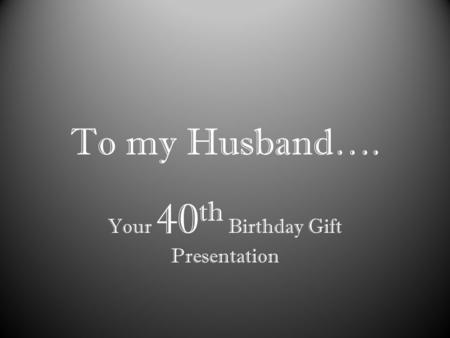 To my Husband…. Your 40 th Birthday Gift Presentation.