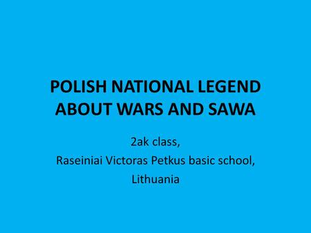 POLISH NATIONAL LEGEND ABOUT WARS AND SAWA 2ak class, Raseiniai Victoras Petkus basic school, Lithuania.