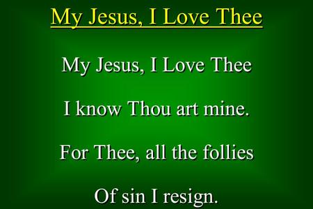 My Jesus, I Love Thee I know Thou art mine. For Thee, all the follies Of sin I resign. My Jesus, I Love Thee I know Thou art mine. For Thee, all the follies.