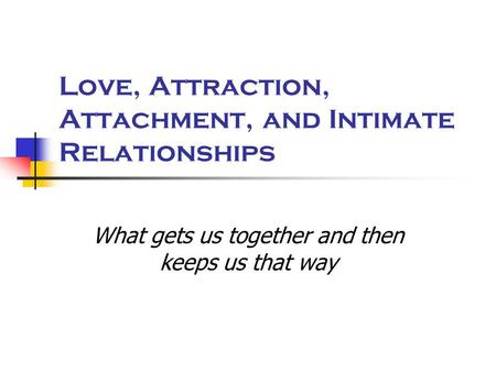 Love, Attraction, Attachment, and Intimate Relationships What gets us together and then keeps us that way.