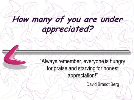 How many of you are under appreciated? Always remember, everyone is hungry for praise and starving for honest appreciation! David Brandt Berg.
