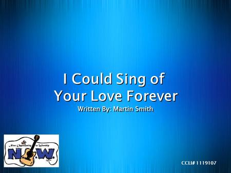 I Could Sing of Your Love Forever Written By: Martin Smith CCLI# 1119107.