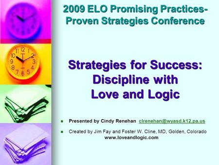 2009 ELO Promising Practices- Proven Strategies Conference Strategies for Success: Discipline with Love and Logic Presented by Cindy Renehan