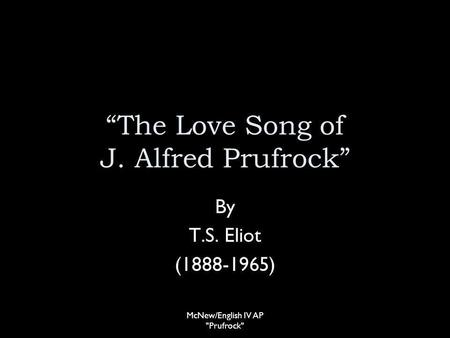 The Love Song of J. Alfred Prufrock By T.S. Eliot (1888-1965) McNew/English IV AP Prufrock