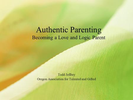 Authentic Parenting Becoming a Love and Logic Parent Todd Jeffrey Oregon Association for Talented and Gifted.