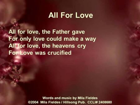 All For Love All for love, the Father gave For only love could make a way All for love, the heavens cry For Love was crucified Words and music by Mila.