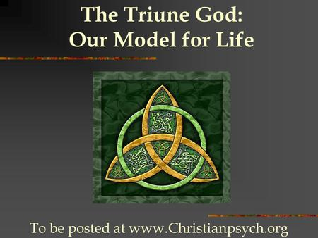 The Triune God: Our Model for Life To be posted at www.Christianpsych.org.