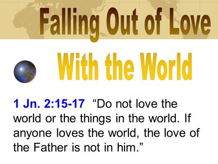 1 Jn. 2:15-17 Do not love the world or the things in the world. If anyone loves the world, the love of the Father is not in him.