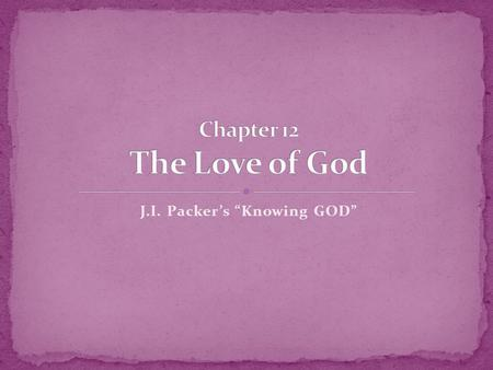 J.I. Packers Knowing GOD. 7 Beloved, let us love one another, for love is from God; and everyone who loves is born of God and knows God. 8 The one who.