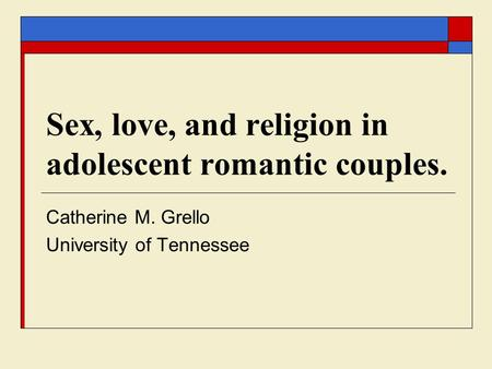 Sex, love, and religion in adolescent romantic couples. Catherine M. Grello University of Tennessee.