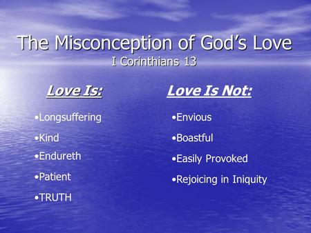 The Misconception of Gods Love I Corinthians 13 Love Is: Love Is Not: Longsuffering Kind Endureth Patient TRUTH Envious Boastful Easily Provoked Rejoicing.