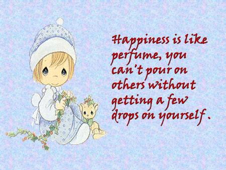 Happiness is like perfume, you can't pour on others without getting a few drops on yourself.