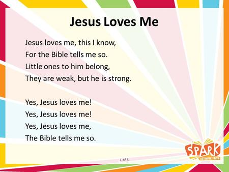 Jesus Loves Me Jesus loves me, this I know, For the Bible tells me so. Little ones to him belong, They are weak, but he is strong. Yes, Jesus loves me!