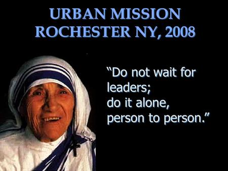 URBAN MISSION ROCHESTER NY, 2008 Do not wait for leaders; do it alone, person to person. Do not wait for leaders; do it alone, person to person.